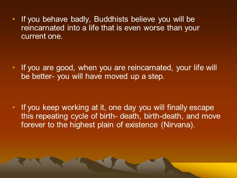 If you behave badly, Buddhists believe you will be reincarnated into a life that is even worse than your current one.