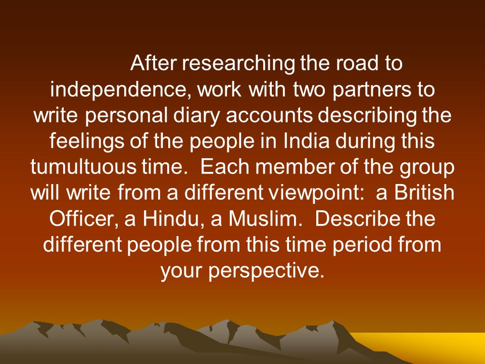 After researching the road to independence, work with two partners to write personal diary accounts describing the feelings of the people in India during this tumultuous time.