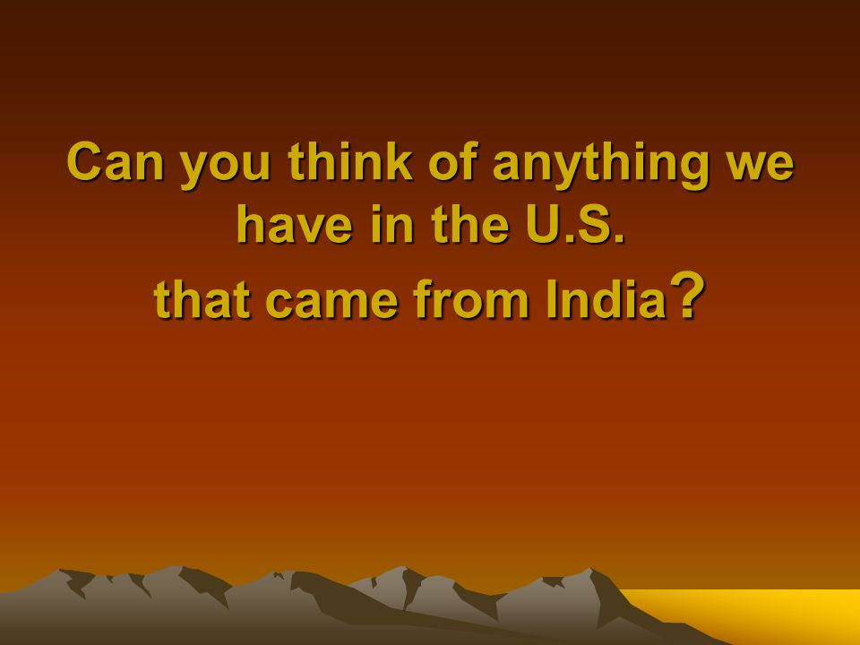 Can you think of anything we have in the U.S. that came from India