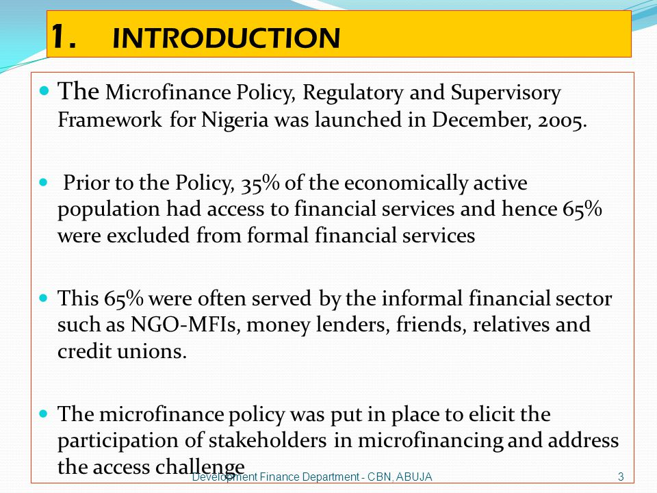 1. INTRODUCTION The Microfinance Policy, Regulatory and Supervisory Framework for Nigeria was launched in December, 2005.