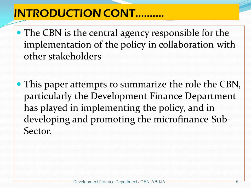 INTRODUCTION CONT………. The CBN is the central agency responsible for the implementation of the policy in collaboration with other stakeholders.