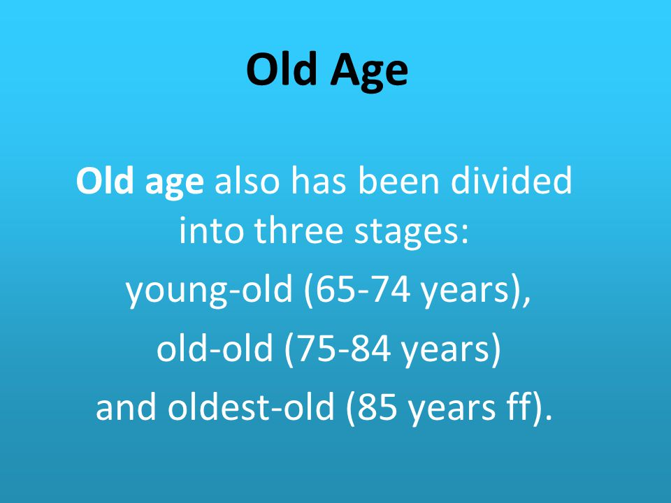 Old Age Old age also has been divided into three stages: