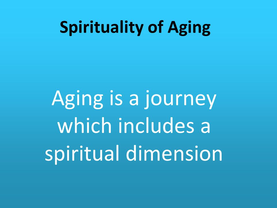 Aging is a journey which includes a spiritual dimension