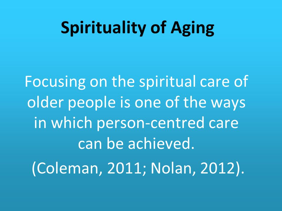 Spirituality of Aging Focusing on the spiritual care of older people is one of the ways in which person-centred care can be achieved.