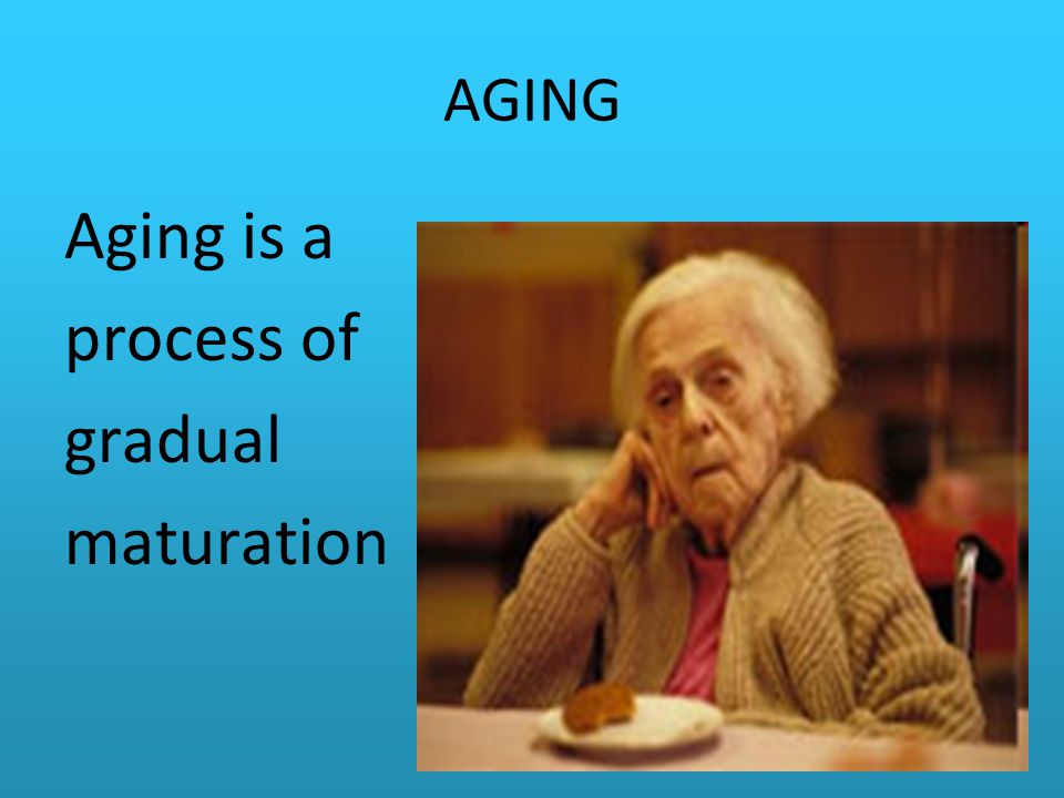 AGING Aging is a process of gradual maturation
