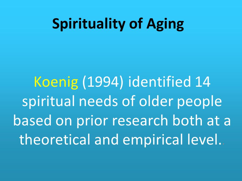 Spirituality of Aging Koenig (1994) identified 14 spiritual needs of older people based on prior research both at a theoretical and empirical level..