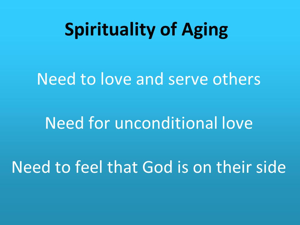Spirituality of Aging Need to love and serve others