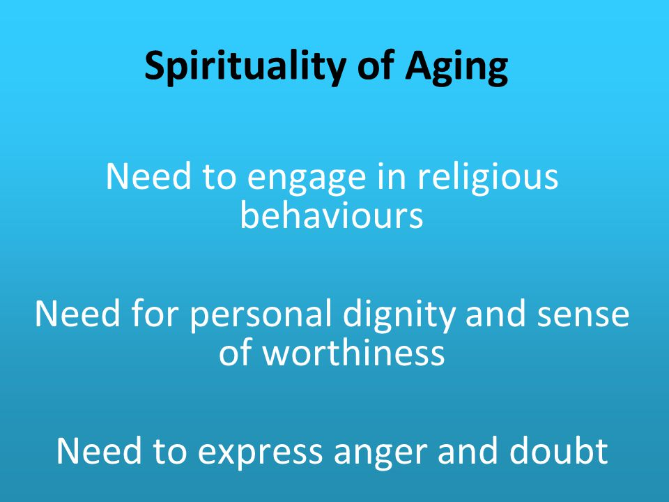 Spirituality of Aging Need to engage in religious behaviours