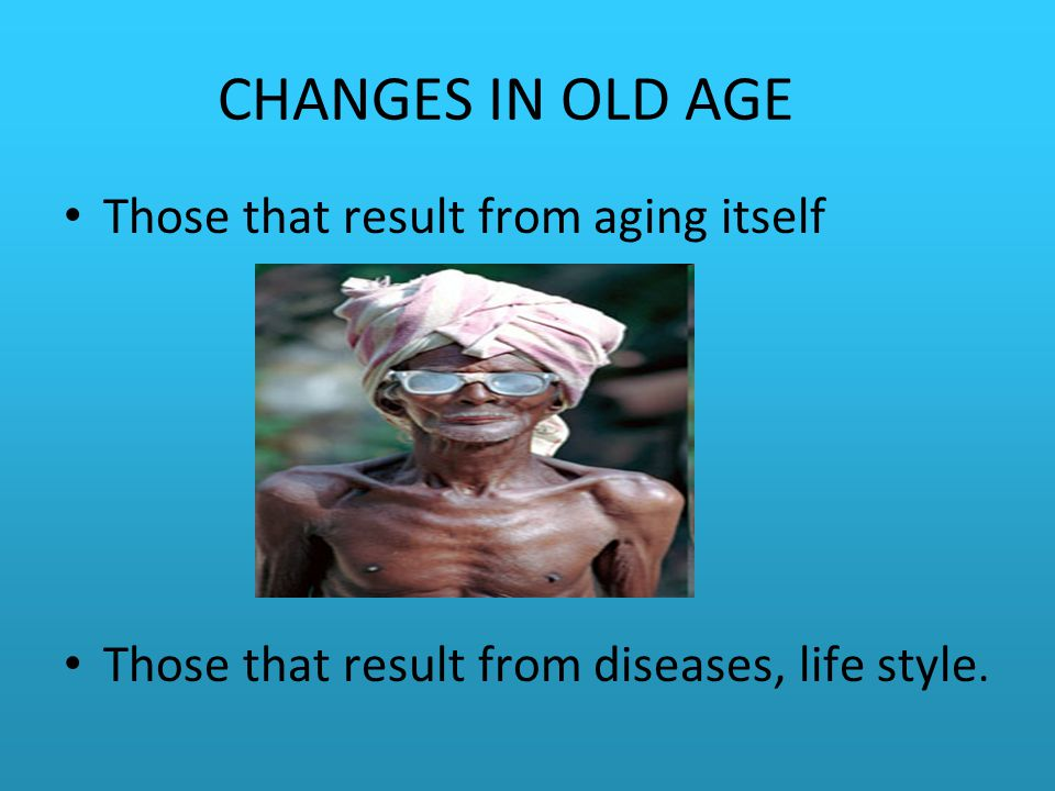 CHANGES IN OLD AGE Those that result from aging itself