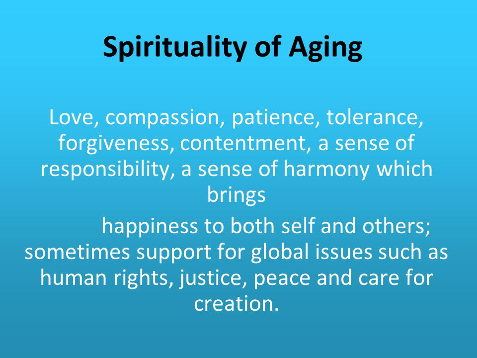 Spirituality of Aging Love, compassion, patience, tolerance, forgiveness, contentment, a sense of responsibility, a sense of harmony which brings.