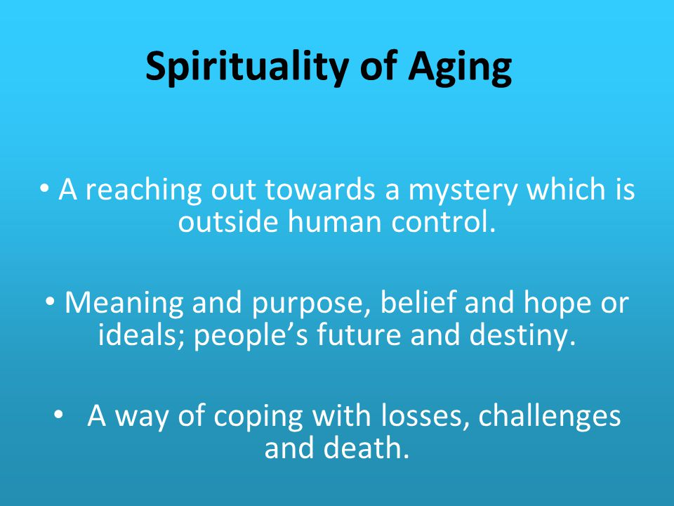 Spirituality of Aging A reaching out towards a mystery which is outside human control.