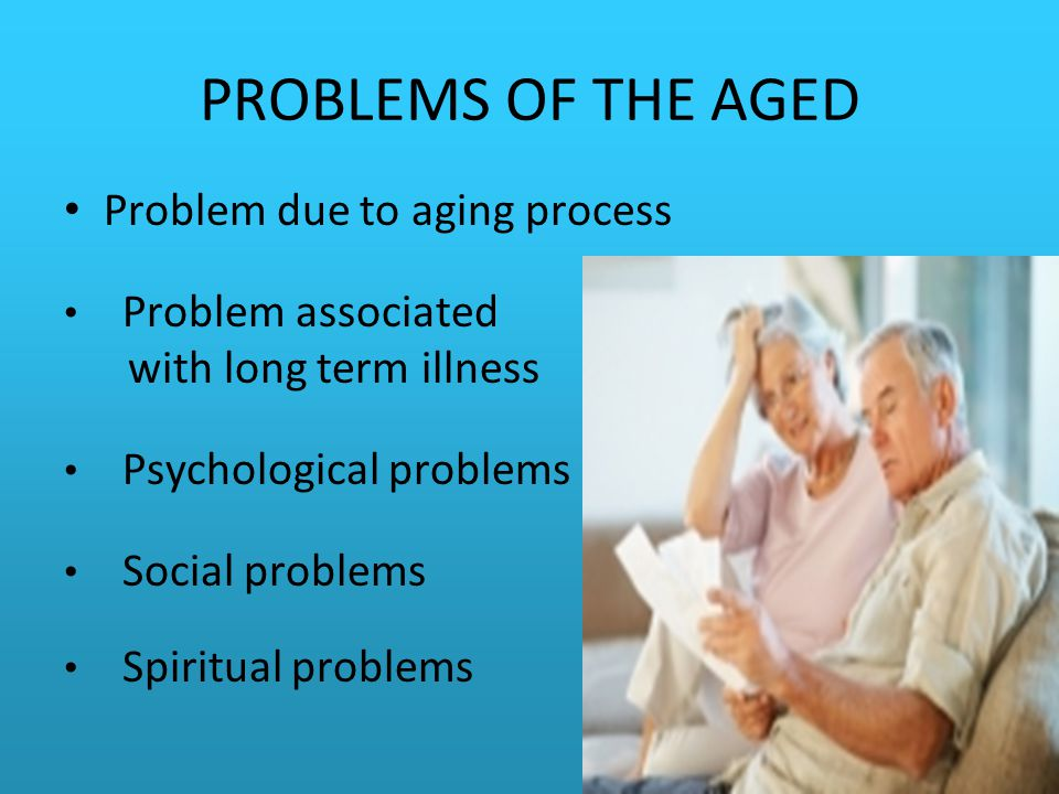 PROBLEMS OF THE AGED Problem due to aging process