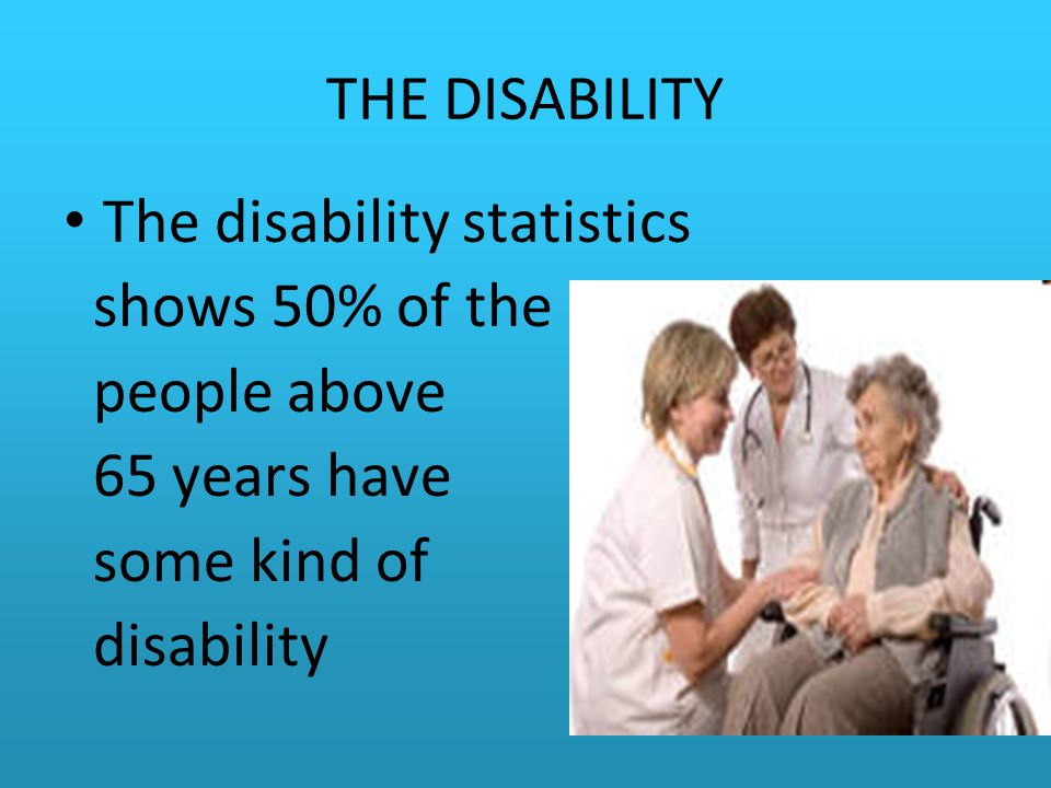 THE DISABILITY The disability statistics. shows 50% of the. people above. 65 years have. some kind of.