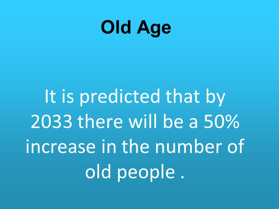 Old Age It is predicted that by 2033 there will be a 50% increase in the number of old people .