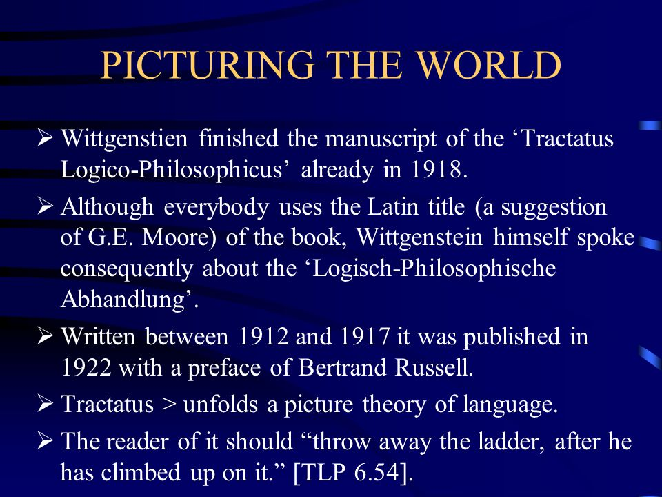 PICTURING THE WORLD Wittgenstien finished the manuscript of the 'Tractatus Logico-Philosophicus' already in 1918.