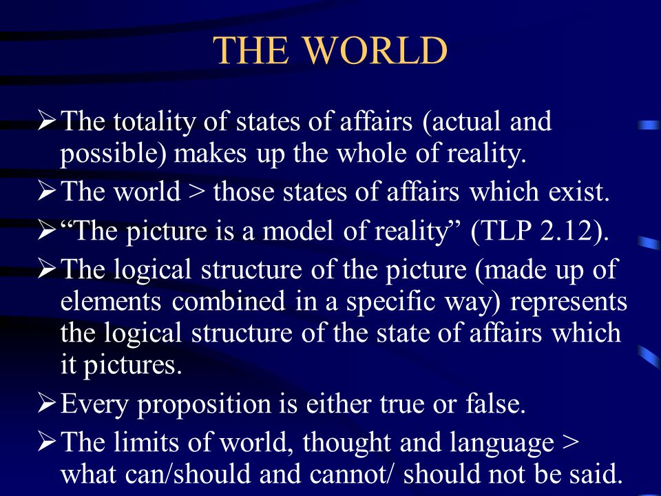 THE WORLD The totality of states of affairs (actual and possible) makes up the whole of reality. The world > those states of affairs which exist.