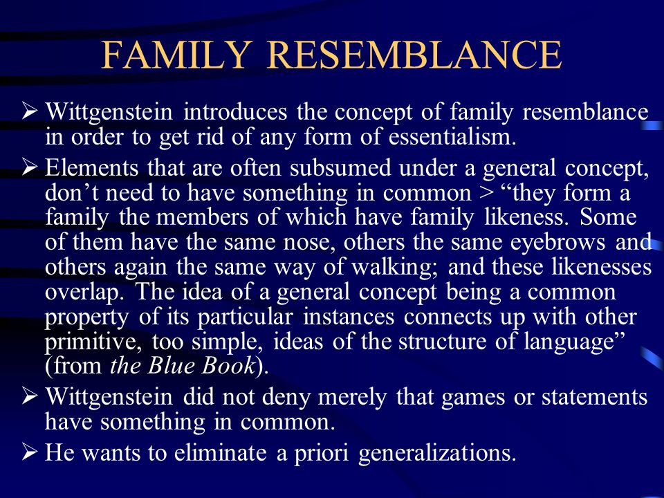 FAMILY RESEMBLANCE Wittgenstein introduces the concept of family resemblance in order to get rid of any form of essentialism.
