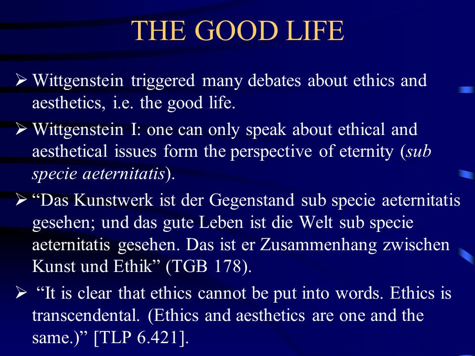 THE GOOD LIFE Wittgenstein triggered many debates about ethics and aesthetics, i.e. the good life.