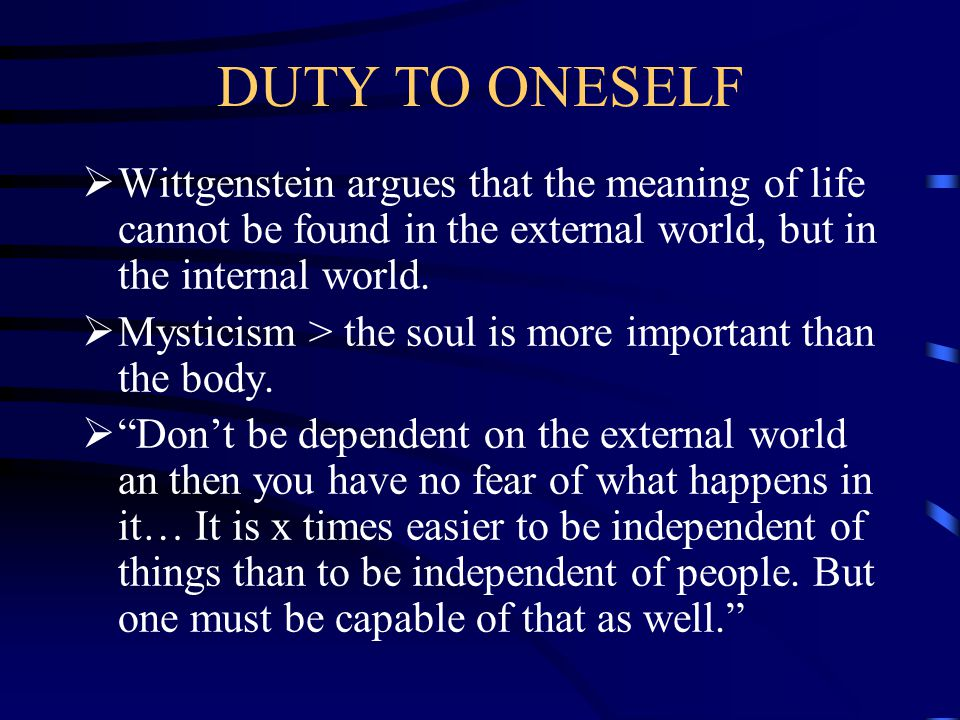 DUTY TO ONESELF Wittgenstein argues that the meaning of life cannot be found in the external world, but in the internal world.