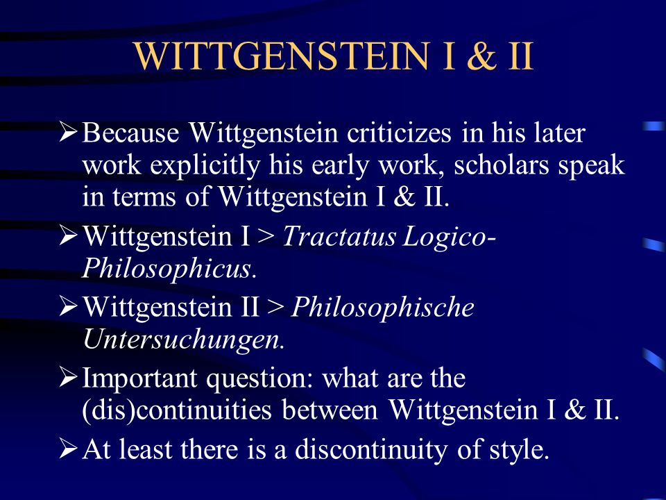 WITTGENSTEIN I & II Because Wittgenstein criticizes in his later work explicitly his early work, scholars speak in terms of Wittgenstein I & II.