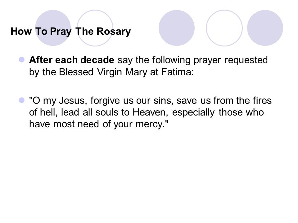 How To Pray The Rosary After each decade say the following prayer requested by the Blessed Virgin Mary at Fatima: