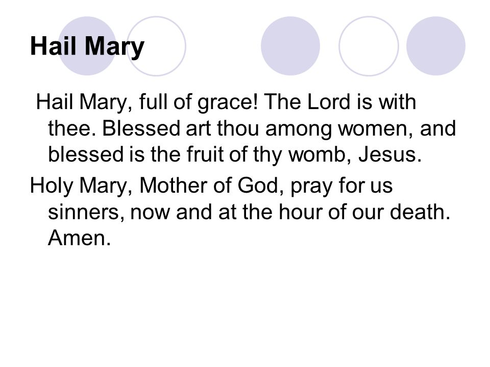Hail Mary Hail Mary, full of grace! The Lord is with thee. Blessed art thou among women, and blessed is the fruit of thy womb, Jesus.