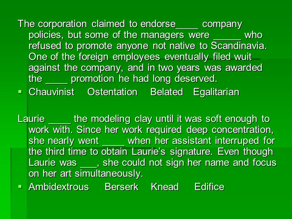 The corporation claimed to endorse____ company policies, but some of the managers were _____ who refused to promote anyone not native to Scandinavia. One of the foreign employees eventually filed wuit against the company, and in two years was awarded the ____ promotion he had long deserved.