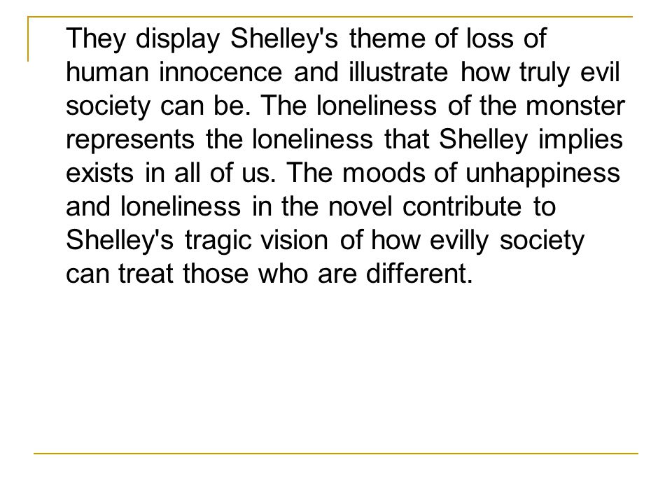 They display Shelley s theme of loss of human innocence and illustrate how truly evil society can be.