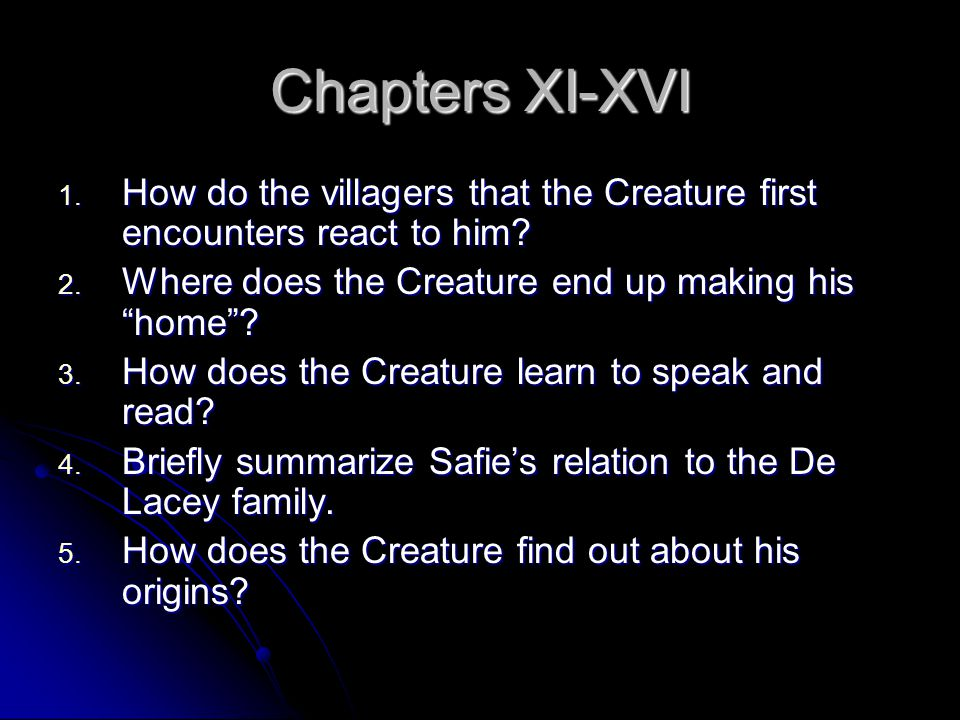 Chapters XI-XVI How do the villagers that the Creature first encounters react to him Where does the Creature end up making his home