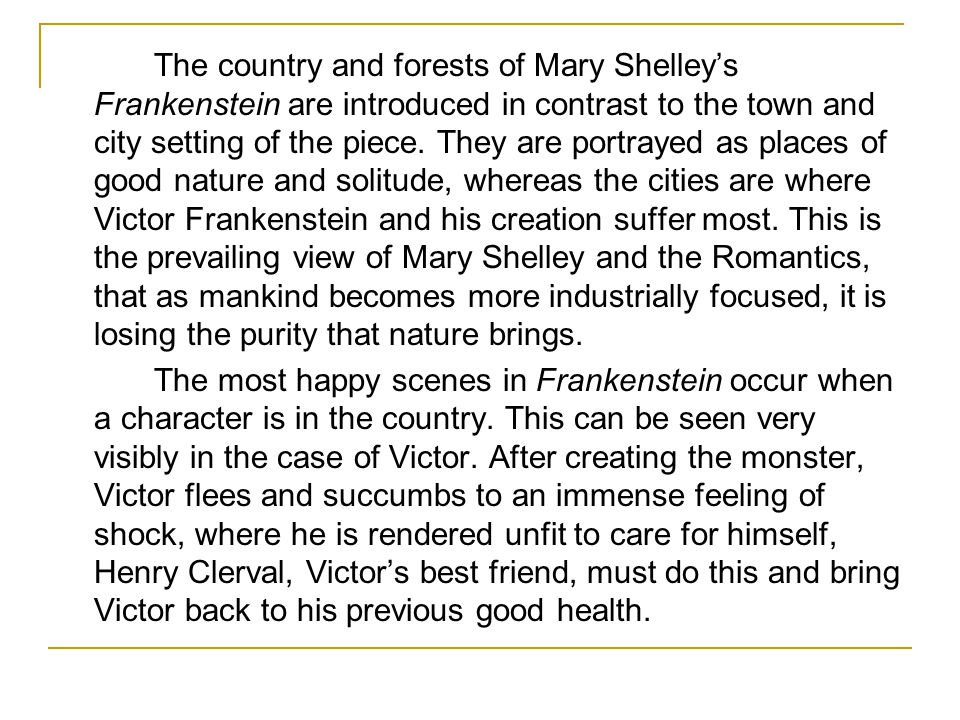 The country and forests of Mary Shelley's Frankenstein are introduced in contrast to the town and city setting of the piece. They are portrayed as places of good nature and solitude, whereas the cities are where Victor Frankenstein and his creation suffer most. This is the prevailing view of Mary Shelley and the Romantics, that as mankind becomes more industrially focused, it is losing the purity that nature brings.