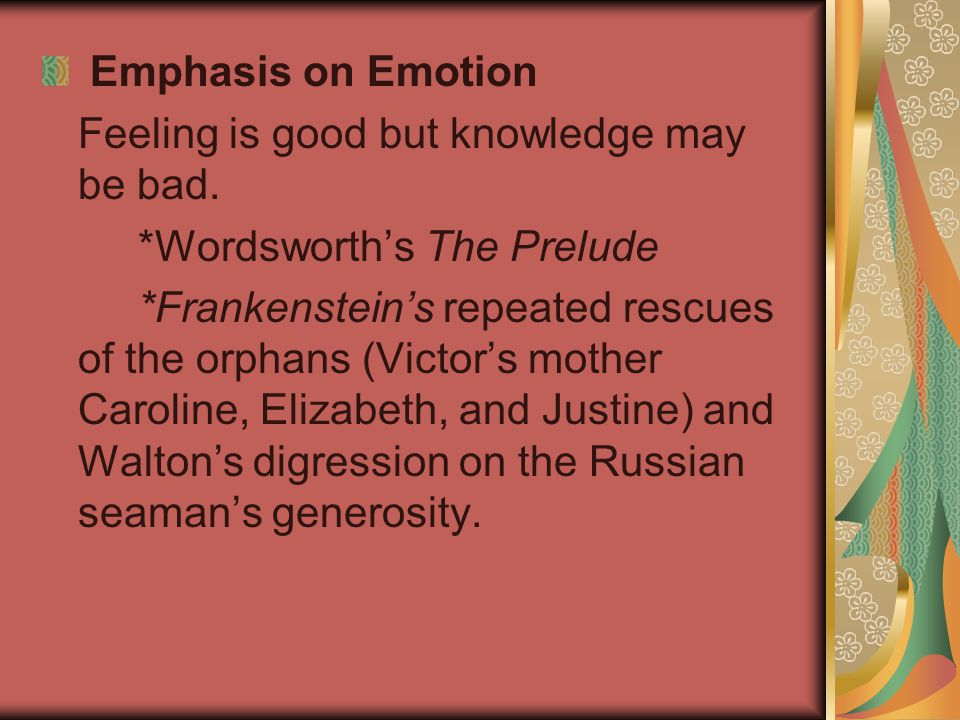 Emphasis on Emotion Feeling is good but knowledge may be bad. *Wordsworth's The Prelude.
