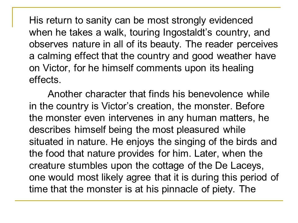 His return to sanity can be most strongly evidenced when he takes a walk, touring Ingostaldt's country, and observes nature in all of its beauty. The reader perceives a calming effect that the country and good weather have on Victor, for he himself comments upon its healing effects.