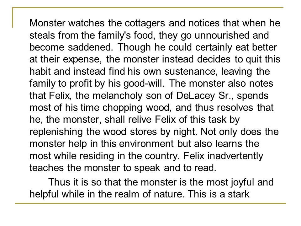 Monster watches the cottagers and notices that when he steals from the family s food, they go unnourished and become saddened. Though he could certainly eat better at their expense, the monster instead decides to quit this habit and instead find his own sustenance, leaving the family to profit by his good-will. The monster also notes that Felix, the melancholy son of DeLacey Sr., spends most of his time chopping wood, and thus resolves that he, the monster, shall relive Felix of this task by replenishing the wood stores by night. Not only does the monster help in this environment but also learns the most while residing in the country. Felix inadvertently teaches the monster to speak and to read.