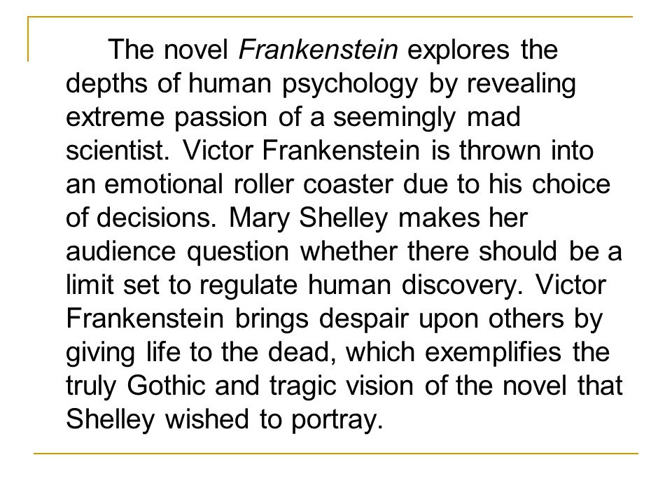 The novel Frankenstein explores the depths of human psychology by revealing extreme passion of a seemingly mad scientist.