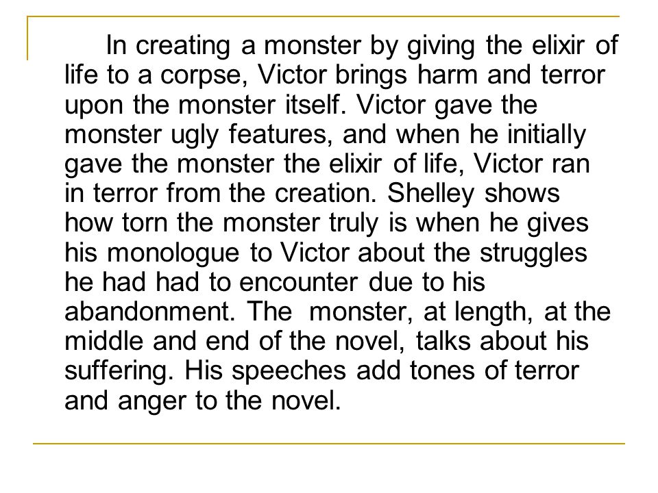 In creating a monster by giving the elixir of life to a corpse, Victor brings harm and terror upon the monster itself.