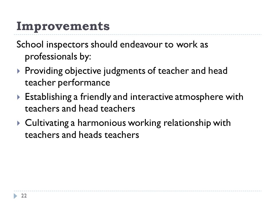 Improvements School inspectors should endeavour to work as professionals by: Providing objective judgments of teacher and head teacher performance.