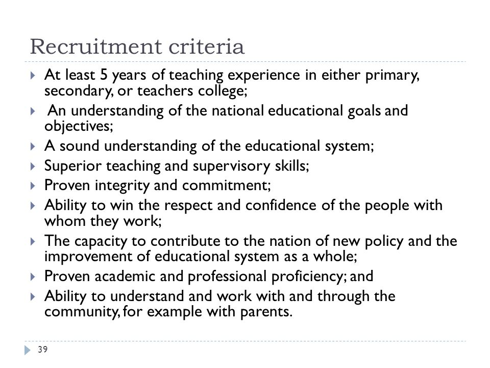 Recruitment criteria At least 5 years of teaching experience in either primary, secondary, or teachers college;