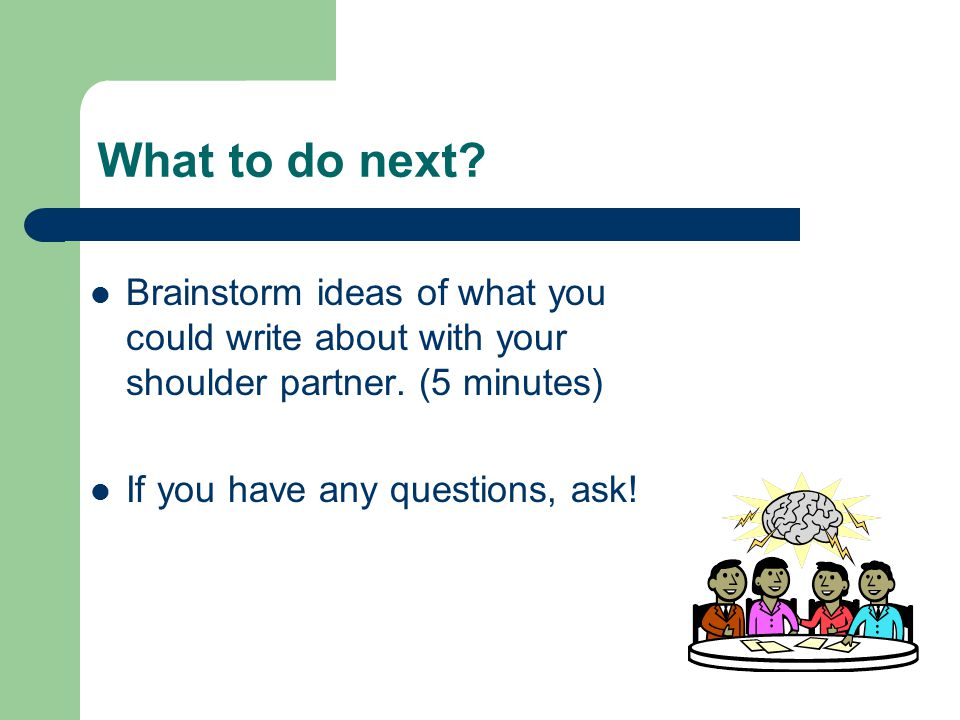 What to do next Brainstorm ideas of what you could write about with your shoulder partner. (5 minutes)