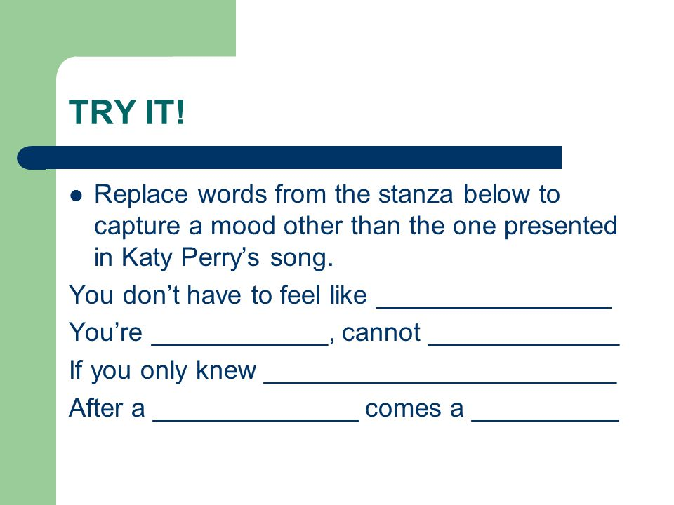 TRY IT! Replace words from the stanza below to capture a mood other than the one presented in Katy Perry's song.