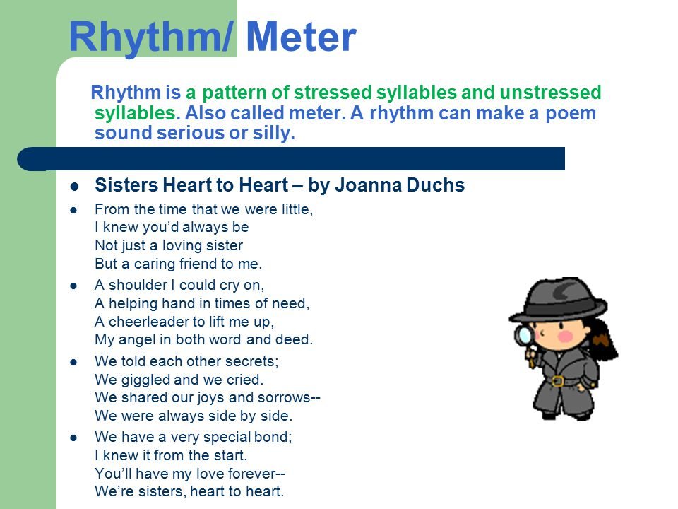 Rhythm/ Meter Rhythm is a pattern of stressed syllables and unstressed syllables. Also called meter. A rhythm can make a poem sound serious or silly.