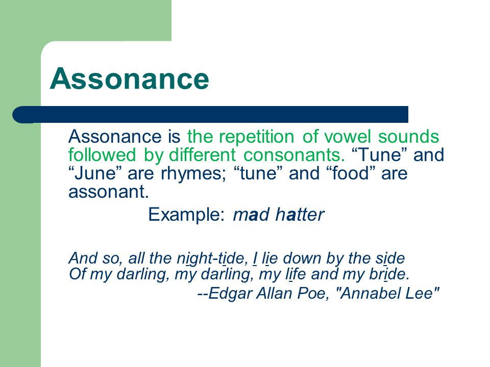 Assonance Assonance is the repetition of vowel sounds followed by different consonants. Tune and June are rhymes; tune and food are assonant.