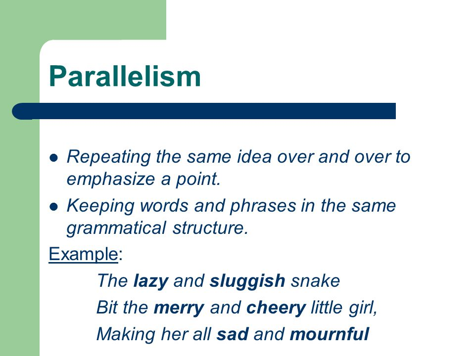 Parallelism Repeating the same idea over and over to emphasize a point. Keeping words and phrases in the same grammatical structure.