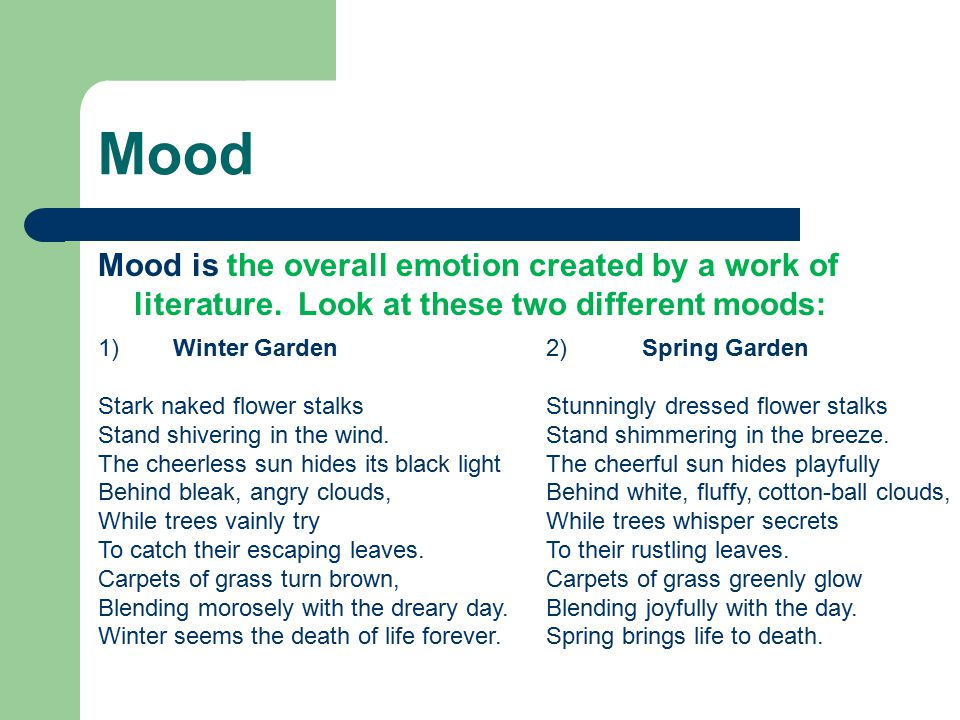 Mood Mood is the overall emotion created by a work of literature. Look at these two different moods: