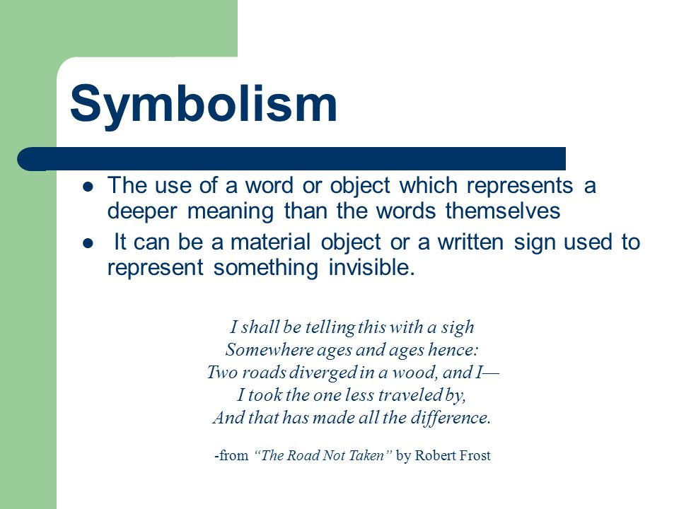 Symbolism The use of a word or object which represents a deeper meaning than the words themselves.