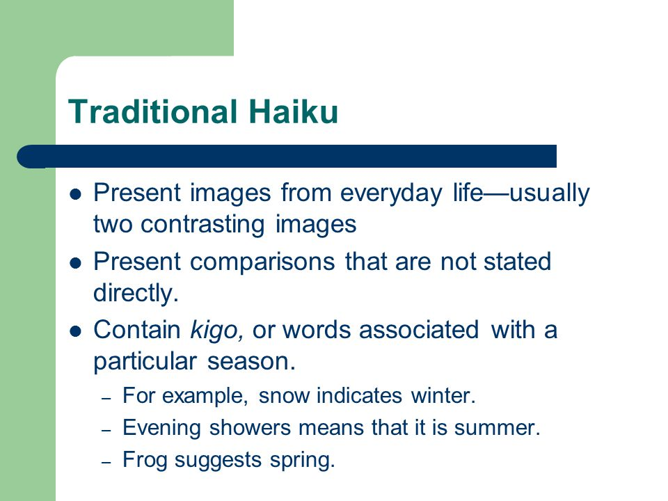 Traditional Haiku Present images from everyday life—usually two contrasting images. Present comparisons that are not stated directly.