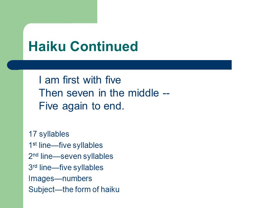 Haiku Continued I am first with five Then seven in the middle -- Five again to end. 17 syllables. 1st line—five syllables.