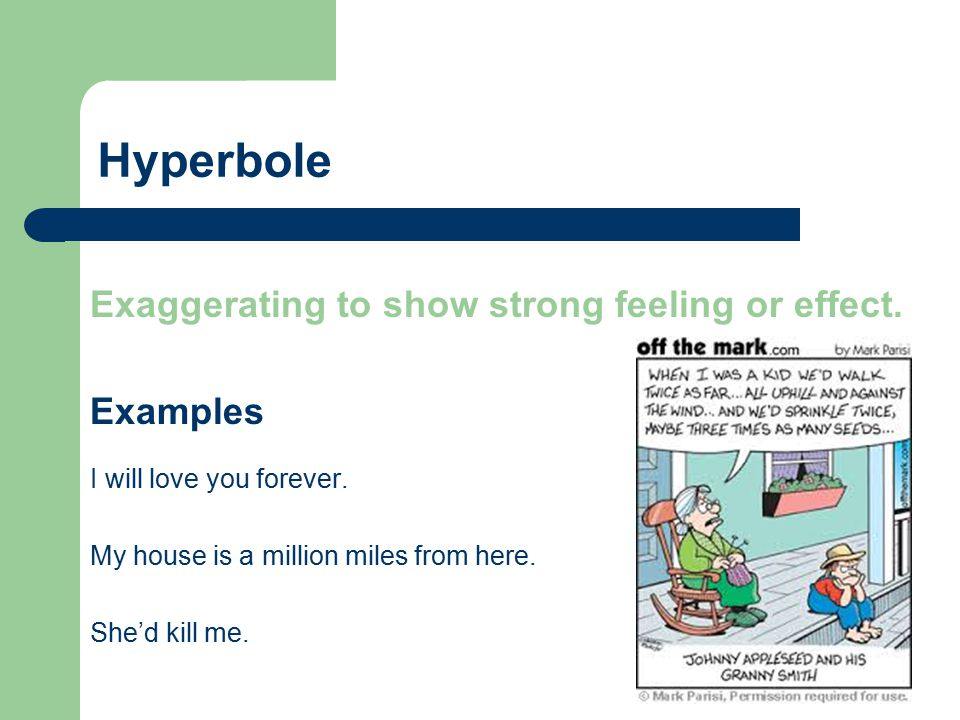 Hyperbole Exaggerating to show strong feeling or effect. Examples