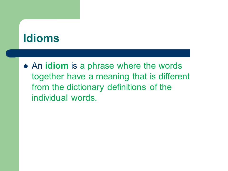Idioms An idiom is a phrase where the words together have a meaning that is different from the dictionary definitions of the individual words.