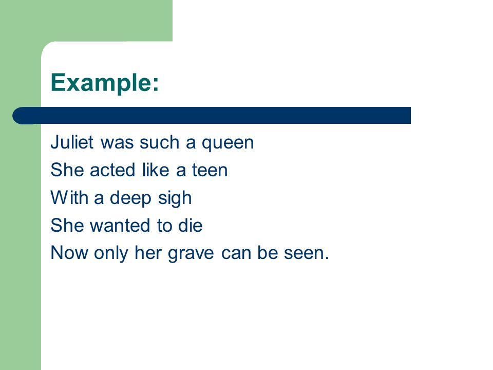 Example: Juliet was such a queen She acted like a teen With a deep sigh She wanted to die Now only her grave can be seen.