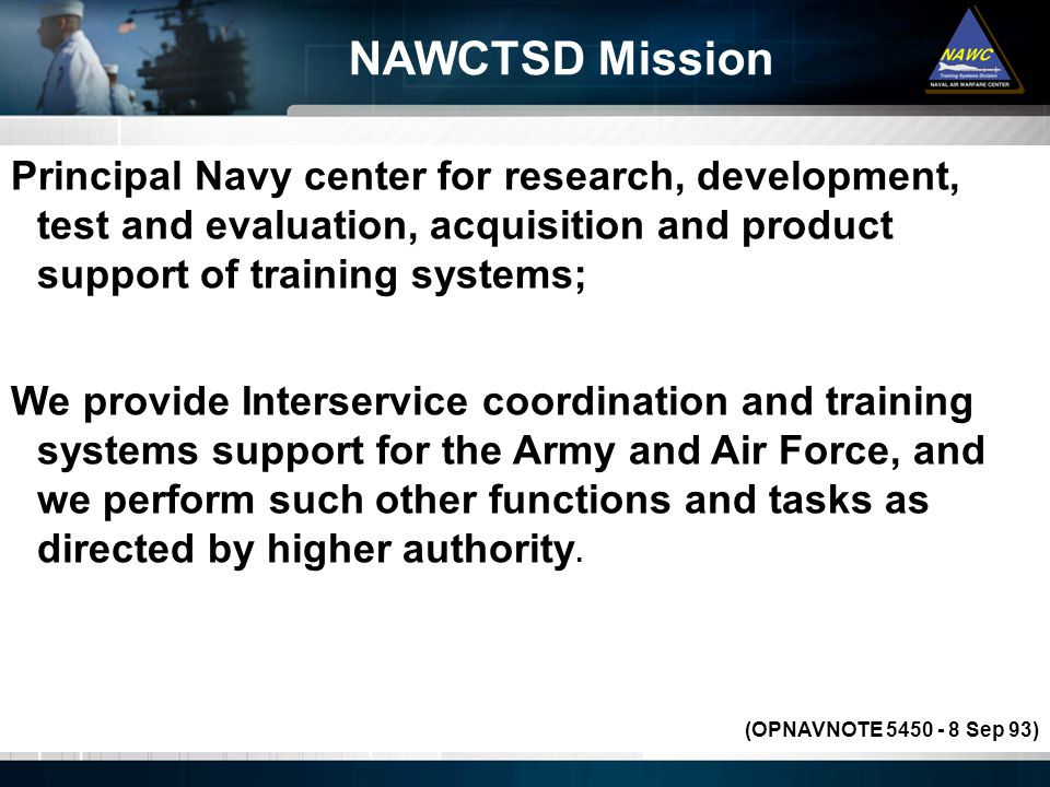 NAWCTSD Mission Principal Navy center for research, development, test and evaluation, acquisition and product support of training systems;